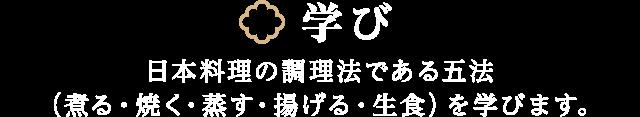 学び 日本料理の調理法である五法(煮る・焼く・蒸す・揚げる・生食)を学びます。
