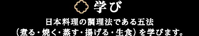 学び 和食・日本料理の調理法である五法(煮る・焼く・蒸す・揚げる・生食)を学びます。