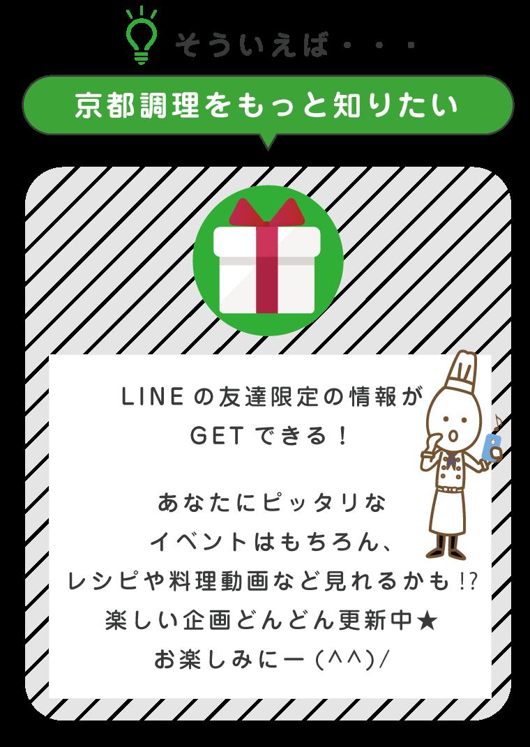 「京都調理をもっと知りたい」LINEの友達限定の情報がGETできる!あなたにピッタリなイベントはもちろん、レシピや料理動画など見れるかも⁉楽しい企画をどんどん更新中☆お楽しみに