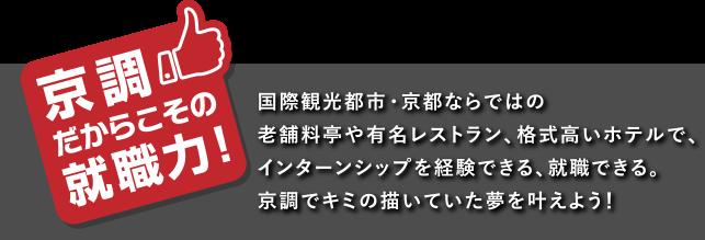 国際観光都市・京都ならではの老舗料亭や有名レストラン、格式高いホテルで、インターンシップを経験できる、就職できる。京調でキミの描いていた夢を叶えよう!